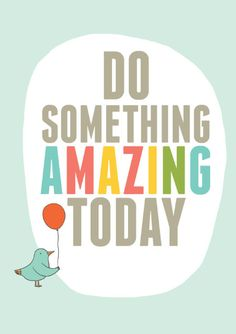 Do something amazing today :)