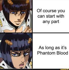 ' Of course you ' can start with any part As long as it's Phantom Blood - iFunny :) Funny Art, Funny Memes, Jokes, Jojo Anime, Jojo Memes, Jojo Bizzare Adventure, Jojo Bizarre, Popular Memes, Anime Manga