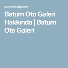 Batum Oto Galeri Hakkında | Batum Oto Galeri