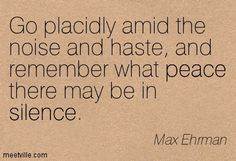 Go placidly amid the noise and haste, and remember what peace there may be in silence - Max Ehrman Excerpt from Desiderata