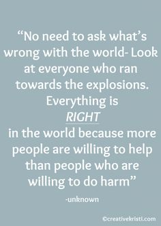 """No need to ask what's wrong with the world- Look at everyone who ran towards the explosions. Everything is RIGHT in the world because more people are willing to help than people who are willing to do harm"" -unknown (speaking about the Boston Marathon 2013 explosions)"