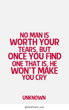 No man is worth your tears, but once you find one.. Unknown love quote