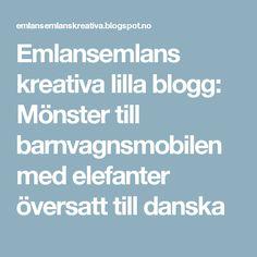 Emlansemlans kreativa lilla blogg: Mönster till barnvagnsmobilen med elefanter översatt till danska