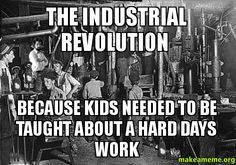 The industrial revolution  Because kids needed to be taught about a hard days work -  | Make a Meme