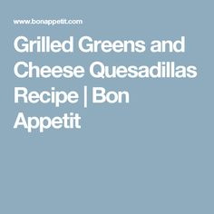 Grilled Greens and Cheese Quesadillas Recipe | Bon Appetit