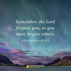 """You have to forgive those who've hurt you because God has forgiven you. Colossians says, """"Remember, the Lord forgave you, so you must forgive others"""" (NLT). If you want to be a forgiving … Continue reading Forgive Because You're Forgiven Prayer Verses, Bible Verses Quotes, Encouragement Quotes, Bible Scriptures, Faith Quotes, Lesson Quotes, Scripture Verses, Jesus Quotes, Music Quotes"""