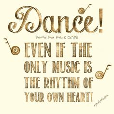 Dance even if the only music is the rhythm of your own heart.  -Jane Lee Logan
