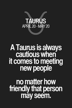 A Taurus is always cautious when it comes to meeting new people no matter how friendly that person may seem.
