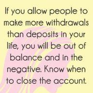 If you allow people to make withdrawals than deposits in your life,you will be out of balance and....