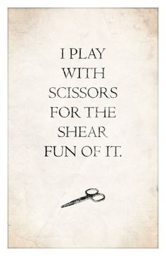 I Play with Scissors for the Shear Fun of it. #lol #humor #quote #quotes