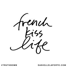 French kiss life. Subscribe: DanielleLaPorte.com #Truthbomb #Words #Quotes