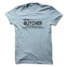 Im A Butcher, Im Never Wrong FUNNY tshirt - #denim shirts #cotton shirts. I WANT THIS => https://www.sunfrog.com/Funny/Im-A-Butcher-Im-Never-Wrong-FUNNY-tshirt.html?60505
