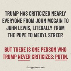 Trump has criticized nearly everyone from John McCain to John Lewis, Litterally from the Pope to Meryl Streep. But there is one person who Trump never crticizes: Putin.
