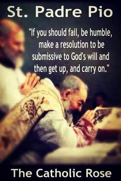 "St. Padre Pio - ""If you should fail, be humble, make a resolution to be submissive to God's will and then get up, and carry on."""