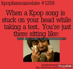 "This happened to me today. A bunch of random Kpop songs kept playing in my head and I'm just like, ""Not now, Oppa!"" xD"