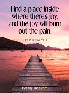 Positive Quote: Find a place inside where there's joy, and the joy will burn out the pain - Joseph Campbell.   www.HealthyPlace.com
