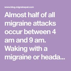 Almost half of all migraine attacks occur between 4 am and 9 am. Waking with a migraine or headache is common. The time of the attack can be an important clue in finding the appropriate cause, treatment and prevention. This article lists a number of potential causes, treatment and prevention strategies.