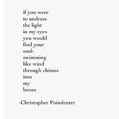 If You were to undress the light in my eyes, You would find your soul swimming like wind through chimes into my bones. ~ Christopher Poindexter