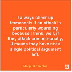 """""""I always cheer up immensely if an attack is particularly wounding because I think, well, if they attack one personally, it means they have not a single #political argument left."""" - Margaret Thatcher #crosstheline #quote #quotes #qotd #instaquote"""