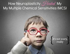 How Neuroplasticity Healed My Multiple Chemical Sensitivities (retraining your brain to change your body)