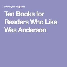Ten Books for Readers Who Like Wes Anderson