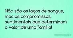 Não são os laços de sangue, mas os compromissos sentimentais que determinam o valor de uma família! (Frases para Face)