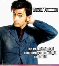 "I have learned to agree with the fact that ""Either you love David Tennant or you haven't seen him""."