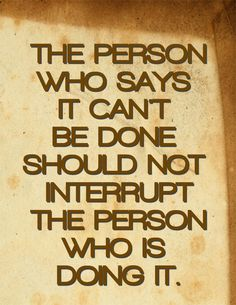 The person who says it can't be done should not interrupt the person who is doing it.