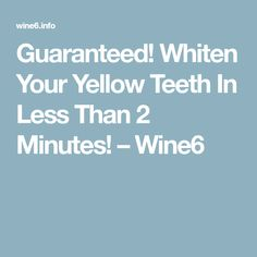 Guaranteed! Whiten Your Yellow Teeth In Less Than 2 Minutes! – Wine6