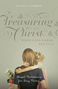 NEW BOOK: Treasuring Christ When Your Hands Are Full — Gloria Furman