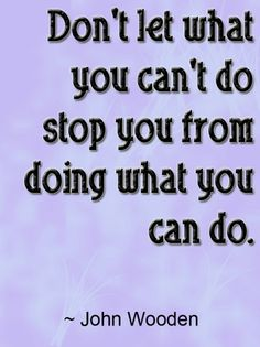 Don't let what you can't do stop you from doing what you can do. ~John Wooden