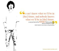 """We can't know what we'll be in [the] future, and nobody knows what we'll be in [the] future. So we just look at the goals that we decided and run forward to there"". - Taka (ONE OK ROCK)"