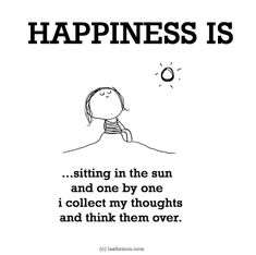 http://lastlemon.com/happiness/ha0047/ HAPPINESS IS: Sitting in the sun and one by one i collect my thoughts and think them over.