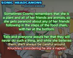 Sometimes Cosmo remembers that she is a plant and all of her friends are animals, so she gets paranoid about any of her friends following in the steps of the food chain, with her at the bottom. Tails and everyone assure her that they will never do... NOTE: Yeah but Boom!Knuckles ate a napkin, not X!Knuckles.