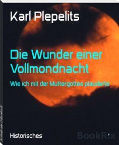 Karl Plepelits: Die Wunder einer Vollmondnacht Full Moon Night, Historical Romance Novels, Mother Mary, Time Travel, Reading