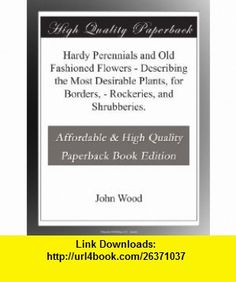 Hardy Perennials and Old Fashioned Flowers - Describing the Most Desirable Plants, for Borders, - Rockeries, and Shrubberies. John Wood ,   ,  , ASIN: B003VPX4QS , tutorials , pdf , ebook , torrent , downloads , rapidshare , filesonic , hotfile , megaupload , fileserve