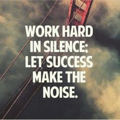 work hard in silence; le success make the noise.