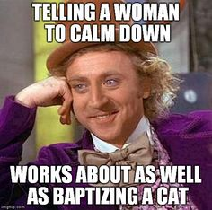Creepy Condescending Wonka | TELLING A WOMAN TO CALM DOWN WORKS ABOUT AS WELL AS BAPTIZING A CAT | image tagged in memes,creepy condescending wonka | made w/ Imgflip meme maker