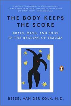 The Body Keeps the Score: Brain, Mind, and Body in the Healing of Trauma: Bessel van der Kolk MD: 9780143127741: Amazon.com: Books