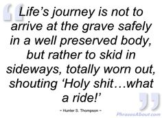 "*""Life's journey is not to arrive at the grave safely in a well preserved body, but rather to skid in sideways, totally worn out, shouting, 'Holy shit... what a ride!"" ~Hunter S. Thompson"