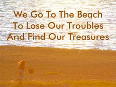 We go to the beach to lose our troubles and find our treasures. Via FB: https://www.facebook.com/CoastalBeachBlissLiving/photos/a.128908803835246.19702.128847517174708/685718434820944/?type=1&theater