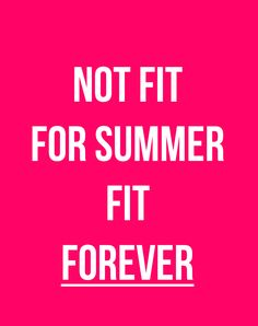 Not fit for summer, fit forever!