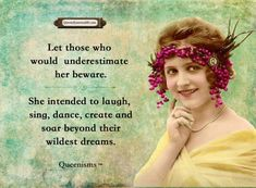 Let those who would underestimate her beware. She intended to laugh, sing, dance, create and soar beyond their wildest dreams.- Queenisms™