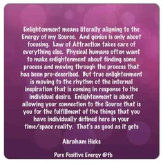 """Abraham-Hicks: """"Enlightenment means literally ALIGNING TO THE ENERGY OF MY SOURCE...True Enlightenment is MOVING TO THE RHYTHM OF THE INTERNAL INSPIRATION THAT IS COMING IN RESPONSE TO THE INDIVIDUAL DESIRE. Enlightenment is about ALLOWING YOUR CONNECTION TO THE SOURCE THAT IS YOU FOR THE FULFILLMENT OF THE THINGS THAT YOU HAVE INDIVIDUALLY DEFINED HERE IN YOUR TIME/SPACE REALITY. That's as good as it gets."""""""