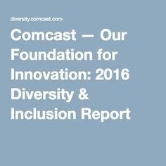 Comcast —Our Foundation for Innovation: 2016 Diversity & Inclusion Report