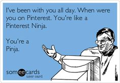 I've been with you all day. When were you on Pinterest. You're like a Pinterest Ninja. You're a Pinja....
