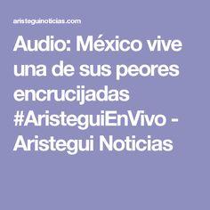 Audio: México vive una de sus peores encrucijadas #AristeguiEnVivo - Aristegui Noticias