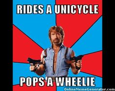 rides a unicycle, pops a wheelie - Chuck Norris is the MAN