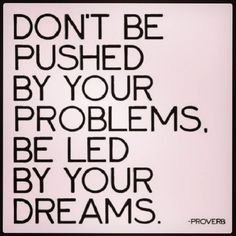 """""""Don't Be Pushed By Your Problems, Be Led By Your Dreams!""""  #leadership#inspiration"""