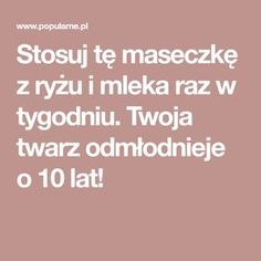 Stosuj tę maseczkę z ryżu i mleka raz w tygodniu. Twoja twarz odmłodnieje o 10 lat! Health Diet, Health Fitness, Diy Beauty, Beauty Hacks, Good To Know, Home Remedies, Health And Beauty, Hair Makeup, Make Up